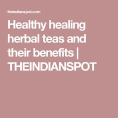 Healthy healing herbal teas and their benefits | THEINDIANSPOT