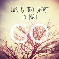 Happy #Friday!  #Life is too #short to wait. GO!