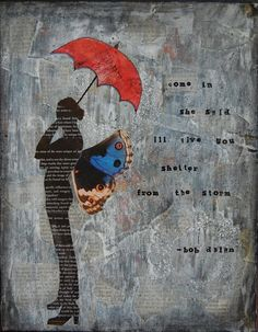 Come in, she said, I'll give you shelter from the storm.  Bob Dylan