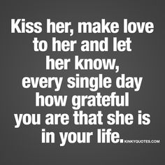 Kiss her, make love to her and let her know, every single day how grateful you are that she is in your life. | #love #sex #happiness #quote www.kinkyquotes.com