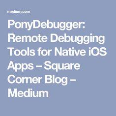 PonyDebugger: Remote Debugging Tools for Native iOS Apps – Square Corner Blog – Medium