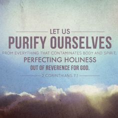 2 Corinthians 7:1 - Having therefore these promises, dearly beloved, let us cleanse ourselves from all filthiness of the flesh and spirit, perfecting holiness in the fear of God.