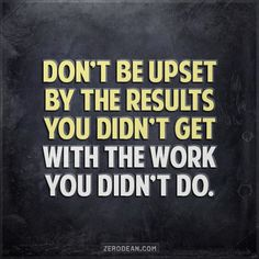 """Don't be upset by the results you didn't get with the work you didn't do."""