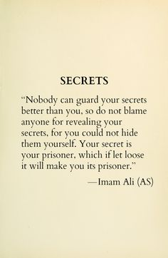 SECRETS Nobody can guard your secrets better than you, so do not blame anyone for revealing your secrets, for you could not hide them yourself. Your secret is your prisoner, which if let loose it will make you its prisoner. -Hazrat Ali (a. Hazrat Ali Sayings, Imam Ali Quotes, Hadith Quotes, Muslim Quotes, Religious Quotes, Islamic Qoutes, Allah Quotes, Wisdom Quotes, True Quotes