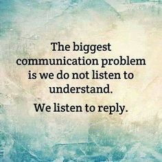 The biggest communication problem is that we do not listen to understand. We listen to reply.
