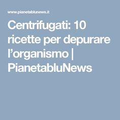 Centrifugati: 10 ricette per depurare l'organismo   PianetabluNews