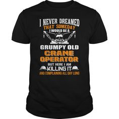 Never Dreamed But Now I Am A Grumpy Old Crane Operator
