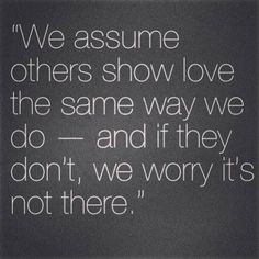 """we assume others show love the same way we do- and if they don't, we worry it's not there."""