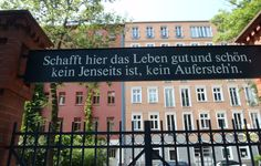 Inscription over the exit from the Atheist Cemetery in Berlin reads:  Create a life here both good and beautiful; there is no hereafter, no resurrection.
