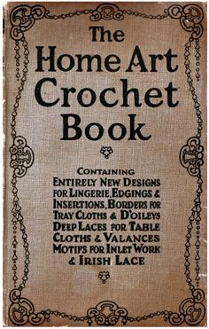 """The Home Art Crochet Book at antiquepatternlibrary.org.  In the public domain.  """"Dozens of crocheted laces of all difficulty levels, and many of them are unusual and beautiful. Also filet charts, Irish Crochet motifs, and patterns for crocheting with manufactured braids and rickracks."""""""