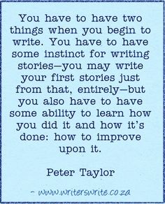 """""""You have to have two things when you begin to write. You have to have some instinct for writing stories – you may write your first stories just from that, entirely – but you also have to have some ability to learn how you did it and how it's done: how to improve upon it."""" ~Peter Taylor #writing #quotes"""