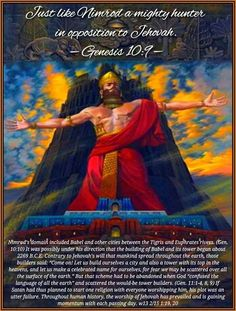 """Just like Nimrod a mighty hunter in opposition to Jehovah. —Genesis 10:9 Nimrod's domain included Babel and other cities between the Tigris and Euphrates rivers. (Gen. 10:10) It was possibly under his direction that the building of Babel and its tower began about 2269 B.C.E. Contrary to Jehovah's will that mankind spread throughout the earth, those builders said: """"Come on! Let us build ourselves a city and also a tower with its top in the heavens, and let us make a celebrated name for…"""