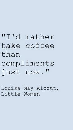 """"""" I'd rather take coffee than compliments just now. """" Little Women by Louisa May Alcott quotes #LittleWomen #LouisaMayAlcott"""