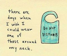 Days when I wish I could wear one of these around my neck - Do Not Disturb.  Like today.