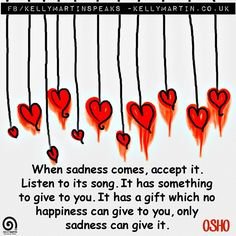 When sadness comes, accept it. Listen to its song. It has something to give to you. It has a gift which no happiness can give to you, only sadness can give it. ~ OSHO  #Quote #healing #compassion #selflove