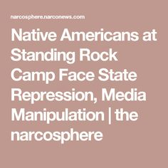 Native Americans at Standing Rock Camp Face State Repression, Media Manipulation | the narcosphere