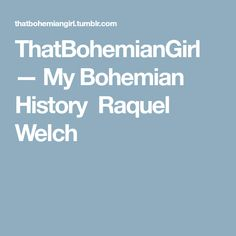ThatBohemianGirl — My Bohemian History  Raquel Welch