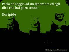 Aforisma di Euripide , Parla da saggio ad un ignorante ed egli dirà che hai poco senno.