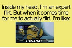 hahahahaha. this made me laugh #Funny #Minions despicable me 2 #Quotes Inside my head, im an expert flirt. But when it comes time for me to actually flirt, im like. Banananana