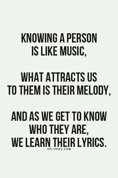 Knowing a person is like Music. What attracts us to them is their Melody. And as we get to know who they are, we learn their lyrics...