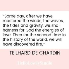 Teihard de Chardin quote about fire on Hello Lovely Studio: SOME DAY, AFTER WE HAVE MASTERED THE WINDS.