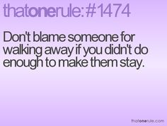 Don't blame someone for walking away if you didn't do enough to make them stay. Description from thatonerule.com. I searched…