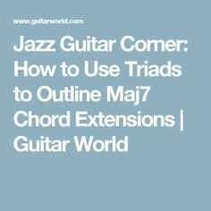 Jazz Guitar Corner: How to Use Triads to Outline Maj7 Chord Extensions | Guitar World