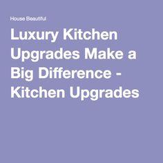 Luxury Kitchen Upgrades Make a Big Difference - Kitchen Upgrades