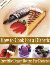 How to Cook For a Diabetic - Incredible Dessert Recipes For Diabetics  By Elizabeth Charles