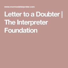 Letter to a Doubter | The Interpreter Foundation