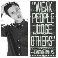 Only weak people judge. Cameron is a strong person, and never judges and gives us strength to do the same. Cameron Dallas is a life saver. @Cameron Daigle Dallas>>> perfect :)