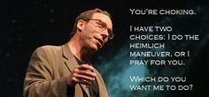 I'd usually give the heimlich while praying things turned out well. But in this guy's case, I'd pray ;)