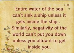"""The entire ocean's waters can't sink a ship unless they get inside the ship. Similarly, the negativity of the world can't sink you unless you allow it to get inside of you."""