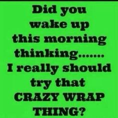 Good morning everyone!!! Have YOU tried that crazy wrap thing?   I challenge YOU to do something today that your future self will will thank you for!