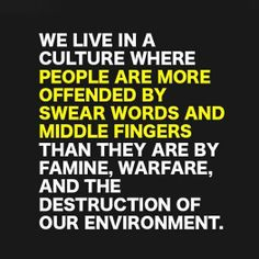 We live in a culture where people are more offended by swear words and middle fingers than they are by famine, warfare, and the destruction of our environment.