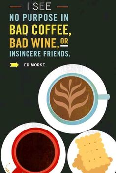 Life it way too short to drink bad coffee or bad wine.