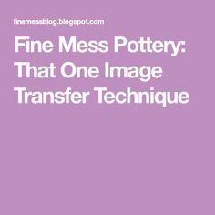 Fine Mess Pottery: That One Image Transfer Technique