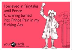 I believed in fairytales until Prince Charming turned into Prince Pain in my Fucking Ass.