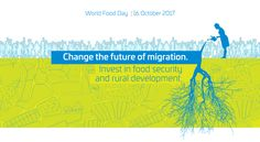 "The theme of 2107 for world food day is ""Change the future of migration. Invest in food security and rural development."""