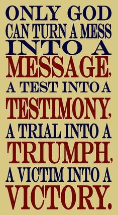 Only God can turn a mess into a message, a test into a testimony, a trial into a triumph, and a victim into a victory. Do you believe God can do all things? Prayer Quotes, Spiritual Quotes, Bible Quotes, Bible Verses, Scriptures, Great Quotes, Quotes To Live By, Inspirational Quotes, Awesome Quotes