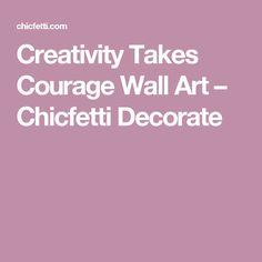 Creativity Takes Courage Wall Art – Chicfetti Decorate
