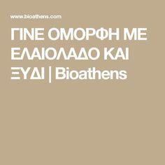 ΓΙΝΕ ΟΜΟΡΦΗ ΜΕ ΕΛΑΙΟΛΑΔΟ ΚΑΙ ΞΥΔΙ | Bioathens
