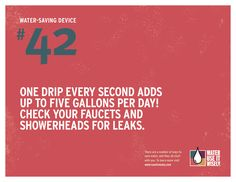 one drip every second adds up to 19 litres (5 gallons) per day.. check your taps and showerheads for leaks