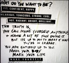 WHAT DO YOU WANT TO BE? Fit. Confident. Happy. Hilarious. Tenacious. Strong. Cool. Hot. Radiant. Bright. Brilliant... The truth is, you can make yourself anything, + have a lot of fun doing it. But it's to you to make it happen you're in charge. You are entirely up to you. Make your body. Make your life. MAKE YOURSELF.