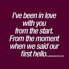I've been in love with you from the start. From the moment when we said our first hello. ❤️ Ever been in love with someone from the start? From the moment you said your first hello? Love at first sight is a beautiful thing, and this quote is all about tha One Love Quotes, Romantic Love Quotes, Love Yourself Quotes, Quotes For Him, Me Quotes, Qoutes, Say I Love You, Just For You, My Love