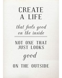 "create life that feels good on the inside and looks good on the outside haha:) thats whast that ""just"" means;)"