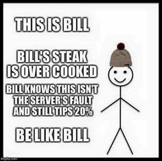 A Be Like Bill meme. Caption your own images or memes with our Meme Generator. Waitress Humor, Waitress Problems, Server Memes, Server Humor, Be Like Bill Meme, Restaurant Humor, Server Problems, Server Life, Thrive Le Vel