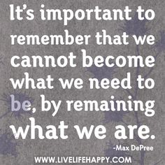 We cannot become what we need to be by remaining what we are - Bing Images