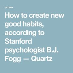 How to create new good habits, according to Stanford psychologist B.J. Fogg — Quartz