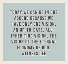 Today we can be in one accord because we have only one vision, an up-to-date, all-inheriting vision, the vision of the eternal economy of God (Job 10:12-13; cf. Eph. 3:9; 1 Tim. 1:3-4). Quote from, Witness Lee, at www.agodman.com